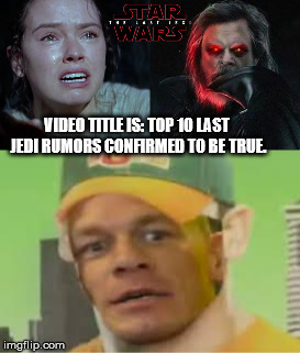 Are You Sure About that? Clickbait edition | VIDEO TITLE IS: TOP 10 LAST JEDI RUMORS CONFIRMED TO BE TRUE. | image tagged in cena lastjedi,cena,dank,john cena,you sure about that,star wars | made w/ Imgflip meme maker