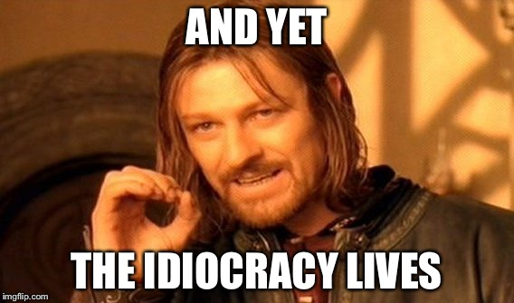 One Does Not Simply Meme | AND YET THE IDIOCRACY LIVES | image tagged in memes,one does not simply | made w/ Imgflip meme maker