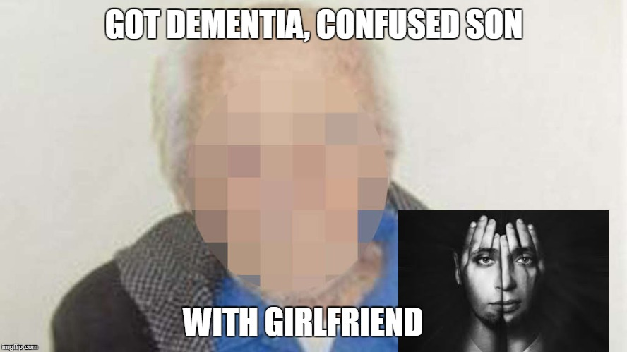 GOT DEMENTIA, CONFUSED SON WITH GIRLFRIEND | made w/ Imgflip meme maker