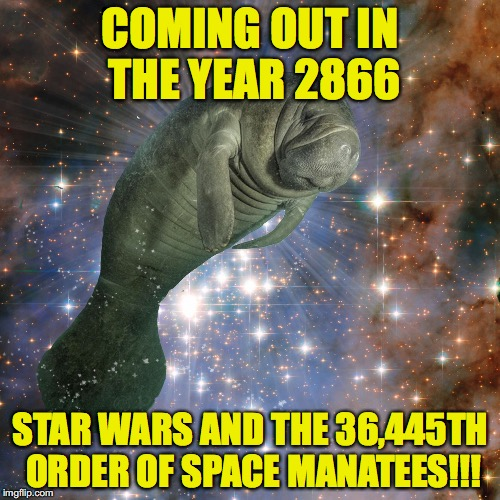 Space Manatee | COMING OUT IN THE YEAR 2866 STAR WARS AND THE 36,445TH ORDER OF SPACE MANATEES!!! | image tagged in space manatee | made w/ Imgflip meme maker