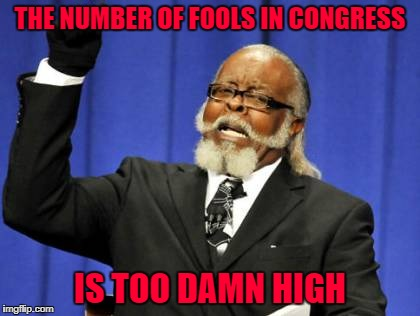 Too Damn High Meme | THE NUMBER OF FOOLS IN CONGRESS IS TOO DAMN HIGH | image tagged in memes,too damn high | made w/ Imgflip meme maker