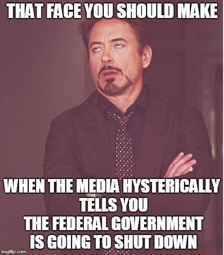 Not Buying It Anymore | THAT FACE YOU SHOULD MAKE WHEN THE MEDIA HYSTERICALLY TELLS YOU THE FEDERAL GOVERNMENT IS GOING TO SHUT DOWN | image tagged in memes,face you make robert downey jr | made w/ Imgflip meme maker