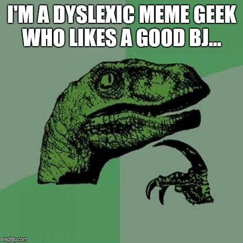 Philosoraptor Meme | I'M A DYSLEXIC MEME GEEK WHO LIKES A GOOD BJ... | image tagged in memes,philosoraptor | made w/ Imgflip meme maker