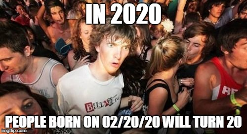 Sudden Clarity Clarence Meme | IN 2020 PEOPLE BORN ON 02/20/20 WILL TURN 20 | image tagged in memes,sudden clarity clarence | made w/ Imgflip meme maker