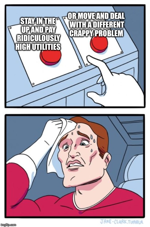 Two Buttons Meme | STAY IN THE UP AND PAY RIDICULOUSLY HIGH UTILITIES OR MOVE AND DEAL WITH A DIFFERENT CRAPPY PROBLEM | image tagged in memes,two buttons | made w/ Imgflip meme maker