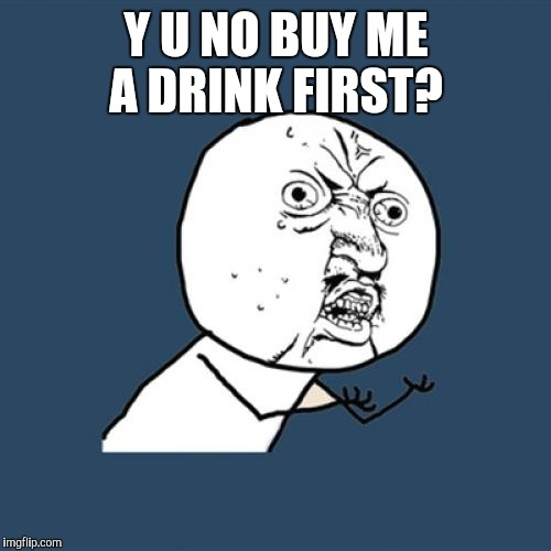 Y U No Meme | Y U NO BUY ME A DRINK FIRST? | image tagged in memes,y u no | made w/ Imgflip meme maker