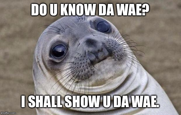 Do you know the way | DO U KNOW DA WAE? I SHALL SHOW U DA WAE. | image tagged in memes,awkward moment sealion,do you know da wae,do you know the way | made w/ Imgflip meme maker