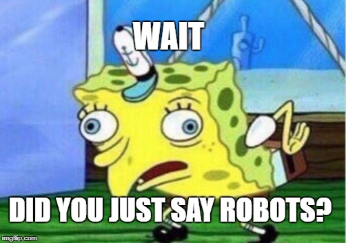 Mocking Spongebob Meme | WAIT DID YOU JUST SAY ROBOTS? | image tagged in memes,mocking spongebob | made w/ Imgflip meme maker
