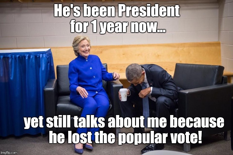 Trump's the real loser (besides the American public) | He's been President for 1 year now... yet still talks about me because he lost the popular vote! | image tagged in hillary obama laugh,memes,lying,donald trump,loser | made w/ Imgflip meme maker