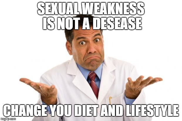 Confused doctor | SEXUAL WEAKNESS IS NOT A DESEASE CHANGE YOU DIET AND LIFESTYLE | image tagged in confused doctor | made w/ Imgflip meme maker