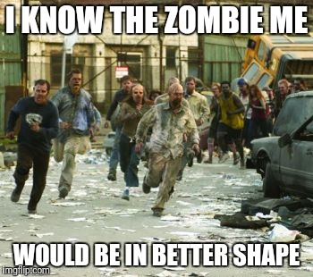 I KNOW THE ZOMBIE ME WOULD BE IN BETTER SHAPE | image tagged in zombie horde | made w/ Imgflip meme maker