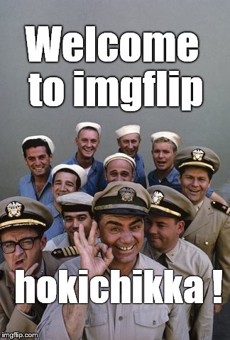 McHale's Navy | Welcome to imgflip hokichikka ! | image tagged in mchale's navy | made w/ Imgflip meme maker
