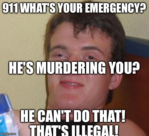 10 Guy | 911 WHAT'S YOUR EMERGENCY? HE CAN'T DO THAT! THAT'S ILLEGAL! HE'S MURDERING YOU? | image tagged in memes,10 guy | made w/ Imgflip meme maker