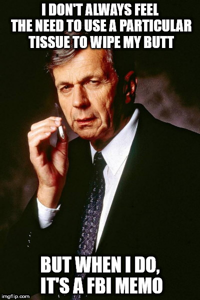 I DON'T ALWAYS FEEL THE NEED TO USE A PARTICULAR TISSUE TO WIPE MY BUTT BUT WHEN I DO, IT'S A FBI MEMO | image tagged in x-files' cigarette smoking man,releasethememo | made w/ Imgflip meme maker