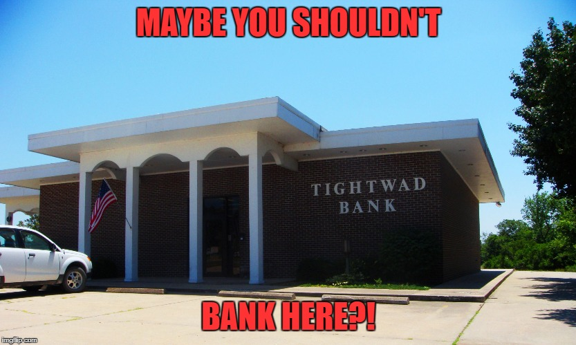 tightwad bank | MAYBE YOU SHOULDN'T BANK HERE?! | image tagged in tightwad bank | made w/ Imgflip meme maker
