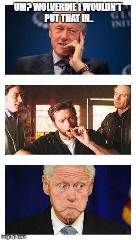 oh snap! | UM? WOLVERINE I WOULDN'T PUT THAT IN.. | image tagged in wolverine,bill clinton,cigar | made w/ Imgflip meme maker