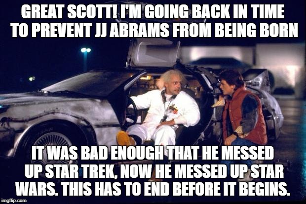 Back to the future | GREAT SCOTT! I'M GOING BACK IN TIME TO PREVENT JJ ABRAMS FROM BEING BORN IT WAS BAD ENOUGH THAT HE MESSED UP STAR TREK, NOW HE MESSED UP STA | image tagged in back to the future | made w/ Imgflip meme maker