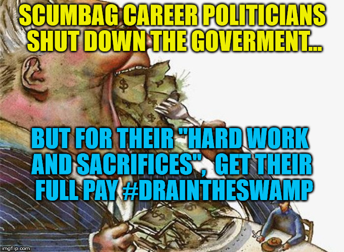 "Corrupt Career Politicians | SCUMBAG CAREER POLITICIANS SHUT DOWN THE GOVERMENT... BUT FOR THEIR ""HARD WORK AND SACRIFICES"",  GET THEIR  FULL PAY #DRAINTHESWAMP 