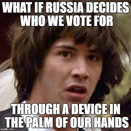 Conspiracy Keanu Meme | WHAT IF RUSSIA DECIDES WHO WE VOTE FOR THROUGH A DEVICE IN THE PALM OF OUR HANDS | image tagged in memes,conspiracy keanu | made w/ Imgflip meme maker