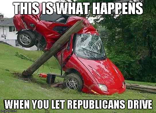 THIS IS WHAT HAPPENS WHEN YOU LET REPUBLICANS DRIVE | image tagged in republicans | made w/ Imgflip meme maker