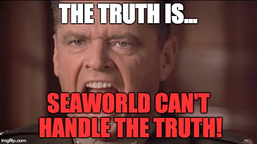 SeaWorld can't handle the truth! | THE TRUTH IS... SEAWORLD CAN'T HANDLE THE TRUTH! | image tagged in seaworld,a few good men,you can't handle the truth | made w/ Imgflip meme maker