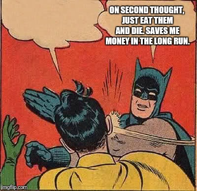 Batman Slapping Robin Meme | ON SECOND THOUGHT, JUST EAT THEM AND DIE. SAVES ME MONEY IN THE LONG RUN. | image tagged in memes,batman slapping robin | made w/ Imgflip meme maker
