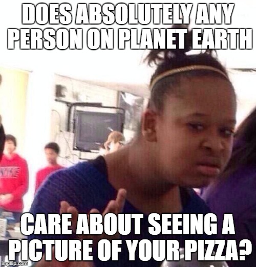 Black Girl Wat Meme | DOES ABSOLUTELY ANY PERSON ON PLANET EARTH CARE ABOUT SEEING A PICTURE OF YOUR PIZZA? | image tagged in memes,black girl wat | made w/ Imgflip meme maker