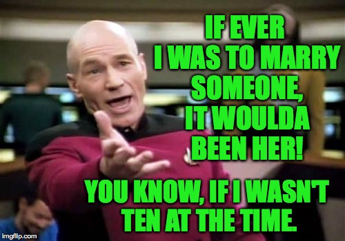 Picard Wtf Meme | IF EVER I WAS TO MARRY SOMEONE, IT WOULDA BEEN HER! YOU KNOW, IF I WASN'T TEN AT THE TIME. | image tagged in memes,picard wtf | made w/ Imgflip meme maker