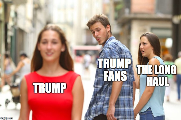 Distracted Boyfriend Meme | TRUMP TRUMP FANS THE LONG HAUL | image tagged in memes,distracted boyfriend | made w/ Imgflip meme maker