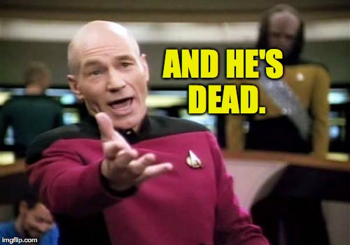 Picard Wtf Meme | AND HE'S DEAD. | image tagged in memes,picard wtf | made w/ Imgflip meme maker