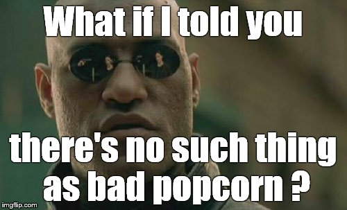 Matrix Morpheus Meme | What if I told you there's no such thing as bad popcorn ? | image tagged in memes,matrix morpheus | made w/ Imgflip meme maker