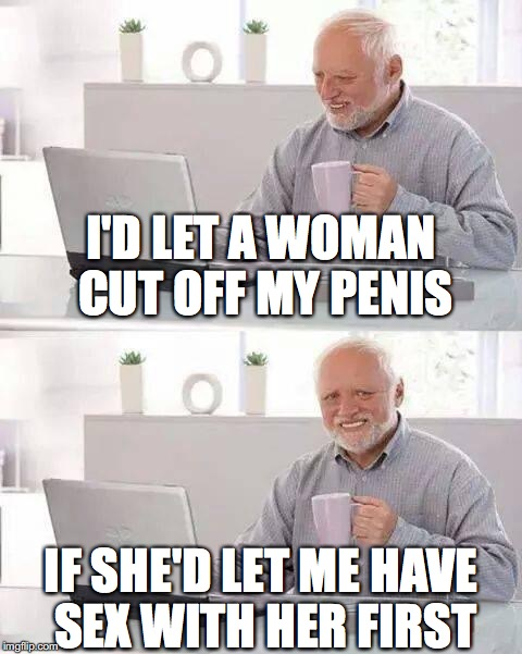 I'll hurt no matter what, so this seems like a viable option. | I'D LET A WOMAN CUT OFF MY P**IS IF SHE'D LET ME HAVE SEX WITH HER FIRST | image tagged in memes,hide the pain harold,nsfw | made w/ Imgflip meme maker