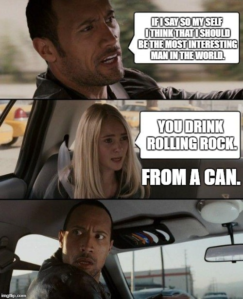 The Rolling Rock Driving | IF I SAY SO MY SELF I THINK THAT I SHOULD BE THE MOST INTERESTING MAN IN THE WORLD. YOU DRINK ROLLING ROCK. FROM A CAN. | image tagged in memes,the rock driving,beer,rolling rock,from a can | made w/ Imgflip meme maker