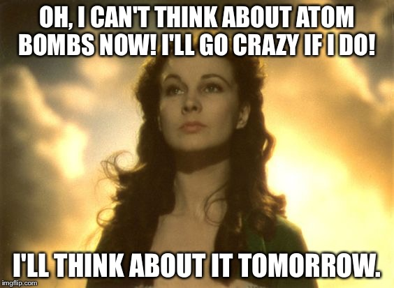 If the Civil War ended with nukes | OH, I CAN'T THINK ABOUT ATOM BOMBS NOW! I'LL GO CRAZY IF I DO! I'LL THINK ABOUT IT TOMORROW. | image tagged in scarlett hungry,atomic bomb,memes | made w/ Imgflip meme maker