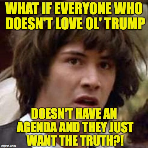 WHAT IF EVERYONE WHO DOESN'T LOVE OL' TRUMP DOESN'T HAVE AN AGENDA AND THEY JUST WANT THE TRUTH?! | made w/ Imgflip meme maker