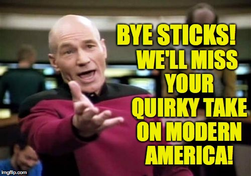 Picard Wtf Meme | BYE STICKS! WE'LL MISS YOUR QUIRKY TAKE ON MODERN AMERICA! | image tagged in memes,picard wtf | made w/ Imgflip meme maker
