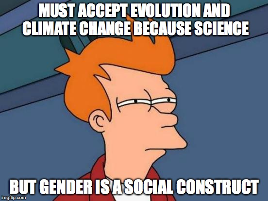 Liberal logic.  | MUST ACCEPT EVOLUTION AND CLIMATE CHANGE BECAUSE SCIENCE BUT GENDER IS A SOCIAL CONSTRUCT | image tagged in memes,futurama fry,science,liberal logic | made w/ Imgflip meme maker