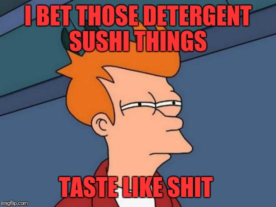 Futurama Fry Meme | I BET THOSE DETERGENT SUSHI THINGS TASTE LIKE SHIT | image tagged in memes,futurama fry | made w/ Imgflip meme maker