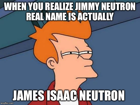 Futurama Fry Meme | WHEN YOU REALIZE JIMMY NEUTRON REAL NAME IS ACTUALLY JAMES ISAAC NEUTRON | image tagged in memes,futurama fry | made w/ Imgflip meme maker