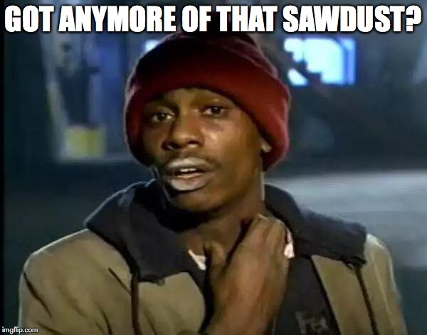 Y'all Got Any More Of That Meme | GOT ANYMORE OF THAT SAWDUST? | image tagged in memes,y'all got any more of that | made w/ Imgflip meme maker