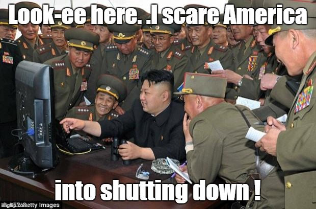 kim jong un's computer  | Look-ee here. .I scare America into shutting down ! | image tagged in kim jong un's computer | made w/ Imgflip meme maker