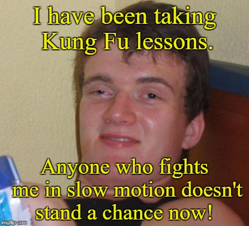 10 Guy Meme | I have been taking Kung Fu lessons. Anyone who fights me in slow motion doesn't stand a chance now! | image tagged in memes,10 guy | made w/ Imgflip meme maker