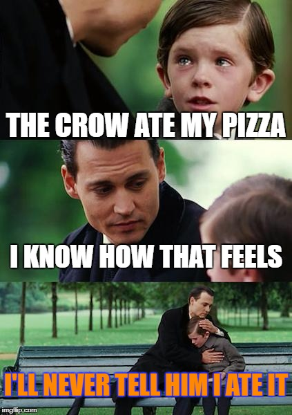 Finding Neverland Meme | THE CROW ATE MY PIZZA I KNOW HOW THAT FEELS I'LL NEVER TELL HIM I ATE IT | image tagged in memes,finding neverland | made w/ Imgflip meme maker