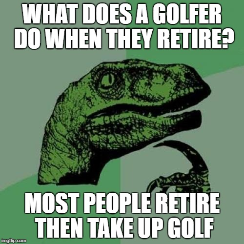 Philosoraptor Meme | WHAT DOES A GOLFER DO WHEN THEY RETIRE? MOST PEOPLE RETIRE THEN TAKE UP GOLF | image tagged in memes,philosoraptor,golf | made w/ Imgflip meme maker