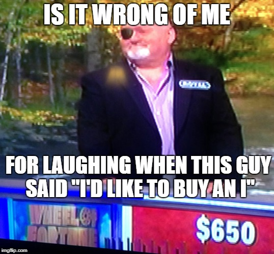 "Wheel of Fortune! | IS IT WRONG OF ME FOR LAUGHING WHEN THIS GUY SAID ""I'D LIKE TO BUY AN I"" 