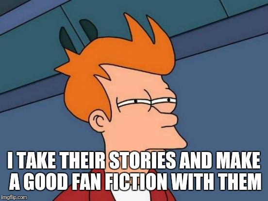 Futurama Fry Meme | I TAKE THEIR STORIES AND MAKE A GOOD FAN FICTION WITH THEM | image tagged in memes,futurama fry | made w/ Imgflip meme maker