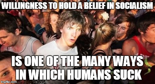 WILLINGNESS TO HOLD A BELIEF IN SOCIALISM IS ONE OF THE MANY WAYS IN WHICH HUMANS SUCK | made w/ Imgflip meme maker