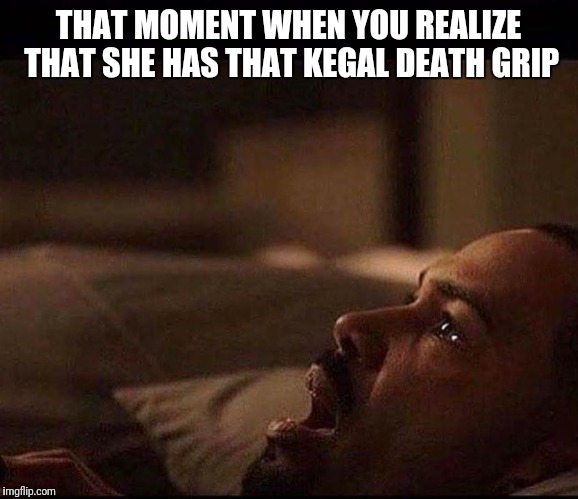 THAT MOMENT WHEN YOU REALIZE THAT SHE HAS THAT KEGAL DEATH GRIP | image tagged in that moment when you realize that she has that kegal death grip | made w/ Imgflip meme maker