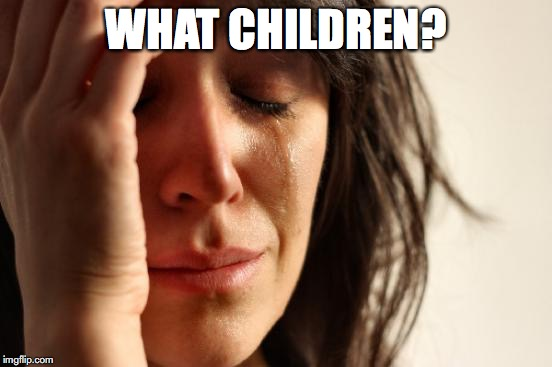 First World Problems Meme | WHAT CHILDREN? | image tagged in memes,first world problems | made w/ Imgflip meme maker