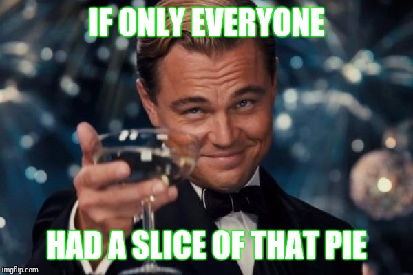 Leonardo Dicaprio Cheers Meme | IF ONLY EVERYONE HAD A SLICE OF THAT PIE | image tagged in memes,leonardo dicaprio cheers | made w/ Imgflip meme maker